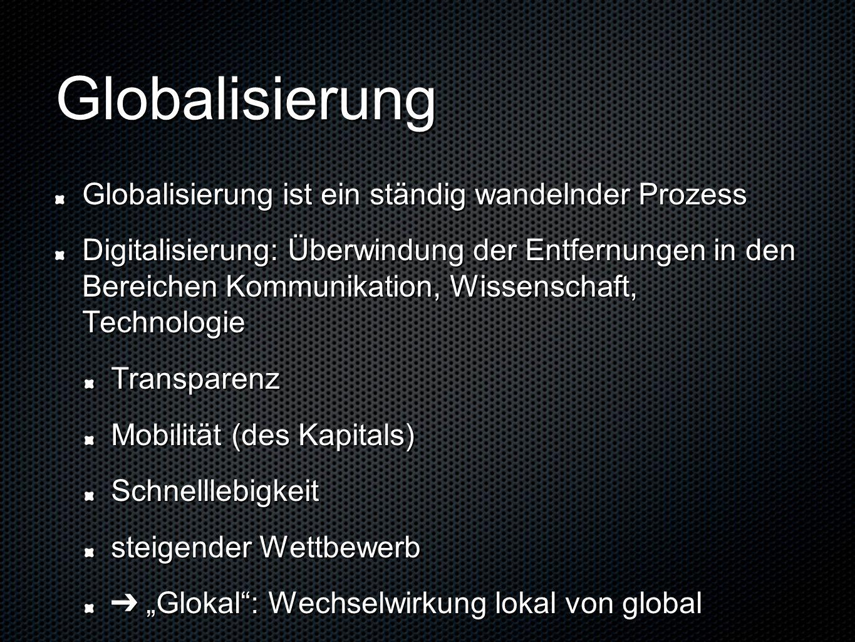 """Globalisierung Globalisierung ist ein ständig wandelnder Prozess Digitalisierung: Überwindung der Entfernungen in den Bereichen Kommunikation, Wissenschaft, Technologie Transparenz Mobilität (des Kapitals) Schnelllebigkeit steigender Wettbewerb ➔ """"Glokal : Wechselwirkung lokal von global"""