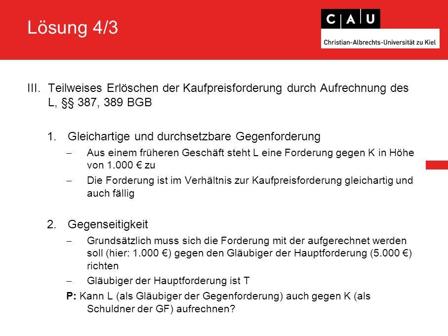 Lösung 4/3 III.Teilweises Erlöschen der Kaufpreisforderung durch Aufrechnung des L, §§ 387, 389 BGB 1.Gleichartige und durchsetzbare Gegenforderung  Aus einem früheren Geschäft steht L eine Forderung gegen K in Höhe von 1.000 € zu  Die Forderung ist im Verhältnis zur Kaufpreisforderung gleichartig und auch fällig 2.Gegenseitigkeit  Grundsätzlich muss sich die Forderung mit der aufgerechnet werden soll (hier: 1.000 €) gegen den Gläubiger der Hauptforderung (5.000 €) richten  Gläubiger der Hauptforderung ist T P: Kann L (als Gläubiger der Gegenforderung) auch gegen K (als Schuldner der GF) aufrechnen