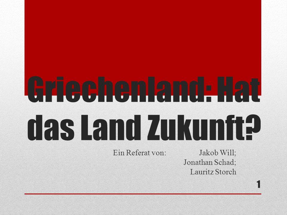 Griechenland: Hat das Land Zukunft Ein Referat von:Jakob Will; Jonathan Schad; Lauritz Storch 1