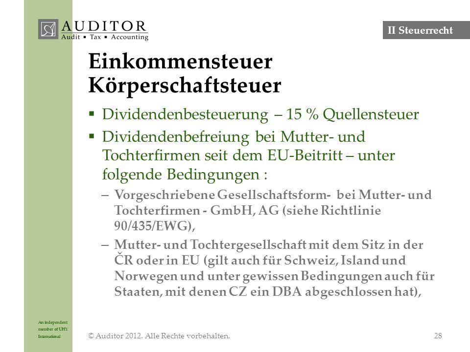 An independent member of UHY International Einkommensteuer Körperschaftsteuer  Dividendenbesteuerung – 15 % Quellensteuer  Dividendenbefreiung bei Mutter- und Tochterfirmen seit dem EU-Beitritt – unter folgende Bedingungen : – Vorgeschriebene Gesellschaftsform- bei Mutter- und Tochterfirmen - GmbH, AG (siehe Richtlinie 90/435/EWG), – Mutter- und Tochtergesellschaft mit dem Sitz in der ČR oder in EU (gilt auch für Schweiz, Island und Norwegen und unter gewissen Bedingungen auch für Staaten, mit denen CZ ein DBA abgeschlossen hat), © Auditor 2012.