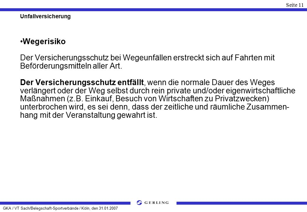 GKA / VT Sach/Belegschaft-Sportverbände / Köln, den 31.01.2007 Seite 11 Unfallversicherung Wegerisiko Der Versicherungsschutz bei Wegeunfällen erstreckt sich auf Fahrten mit Beförderungsmitteln aller Art.