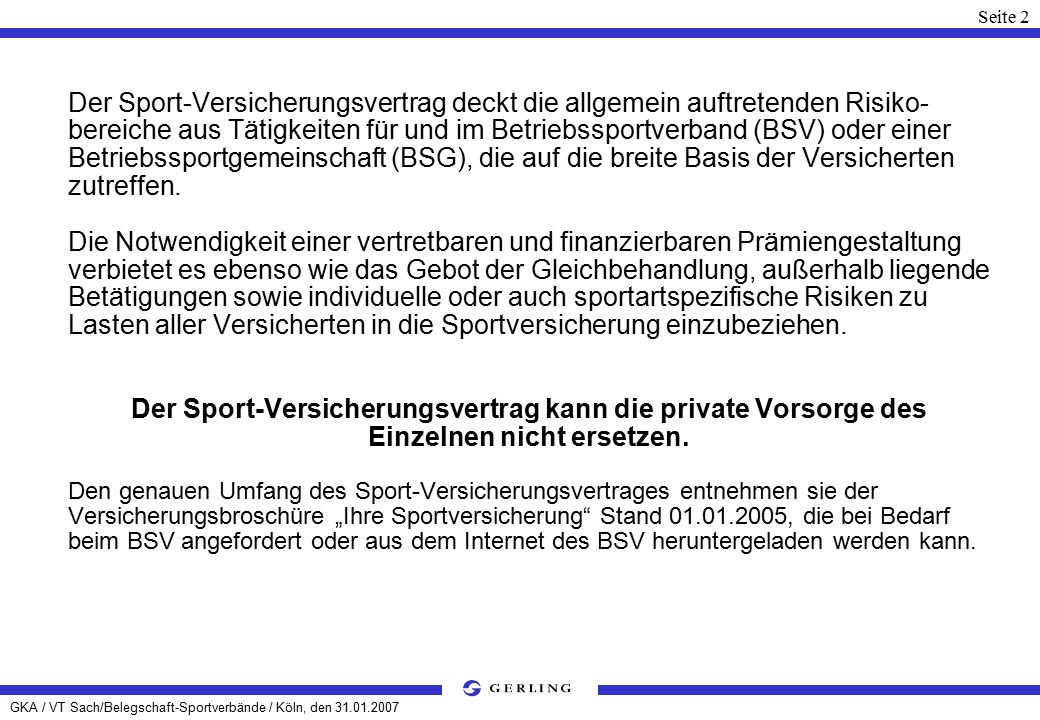 GKA / VT Sach/Belegschaft-Sportverbände / Köln, den 31.01.2007 Seite 2 Der Sport-Versicherungsvertrag deckt die allgemein auftretenden Risiko- bereiche aus Tätigkeiten für und im Betriebssportverband (BSV) oder einer Betriebssportgemeinschaft (BSG), die auf die breite Basis der Versicherten zutreffen.