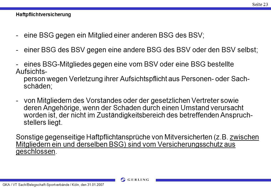 GKA / VT Sach/Belegschaft-Sportverbände / Köln, den 31.01.2007 Seite 23 Haftpflichtversicherung - eine BSG gegen ein Mitglied einer anderen BSG des BSV; - einer BSG des BSV gegen eine andere BSG des BSV oder den BSV selbst; - eines BSG-Mitgliedes gegen eine vom BSV oder eine BSG bestellte Aufsichts- person wegen Verletzung ihrer Aufsichtspflicht aus Personen- oder Sach- schäden; - von Mitgliedern des Vorstandes oder der gesetzlichen Vertreter sowie deren Angehörige, wenn der Schaden durch einen Umstand verursacht worden ist, der nicht im Zuständigkeitsbereich des betreffenden Anspruch- stellers liegt.
