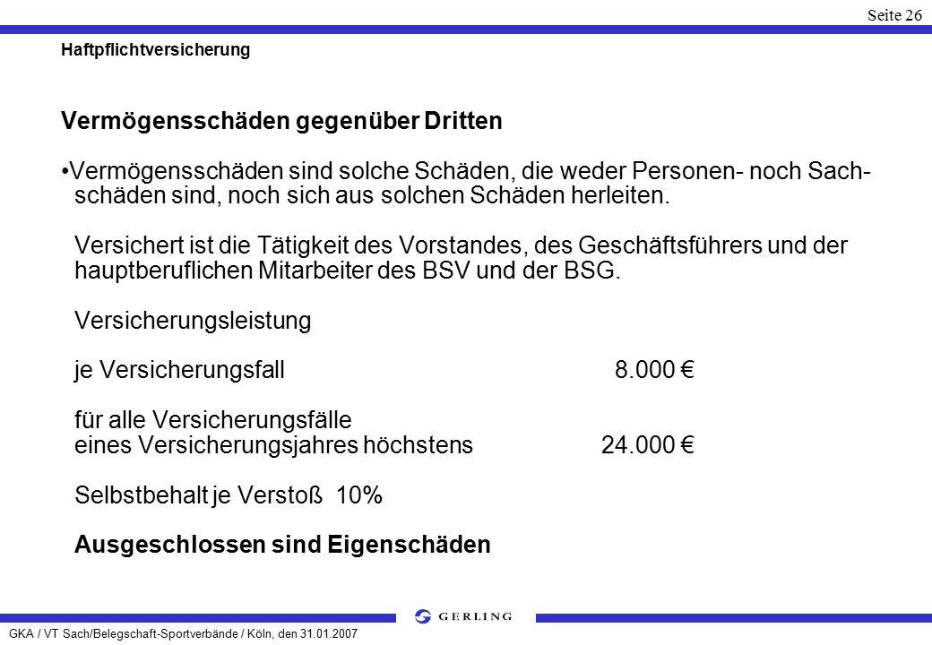 GKA / VT Sach/Belegschaft-Sportverbände / Köln, den 31.01.2007 Seite 26 Haftpflichtversicherung Vermögensschäden gegenüber Dritten Vermögensschäden sind solche Schäden, die weder Personen- noch Sach- schäden sind, noch sich aus solchen Schäden herleiten.