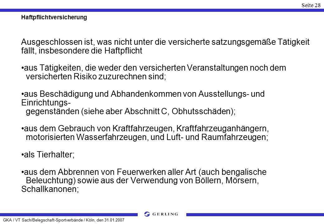 GKA / VT Sach/Belegschaft-Sportverbände / Köln, den 31.01.2007 Seite 28 Haftpflichtversicherung Ausgeschlossen ist, was nicht unter die versicherte satzungsgemäße Tätigkeit fällt, insbesondere die Haftpflicht aus Tätigkeiten, die weder den versicherten Veranstaltungen noch dem versicherten Risiko zuzurechnen sind; aus Beschädigung und Abhandenkommen von Ausstellungs- und Einrichtungs- gegenständen (siehe aber Abschnitt C, Obhutsschäden); aus dem Gebrauch von Kraftfahrzeugen, Kraftfahrzeuganhängern, motorisierten Wasserfahrzeugen, und Luft- und Raumfahrzeugen; als Tierhalter; aus dem Abbrennen von Feuerwerken aller Art (auch bengalische Beleuchtung) sowie aus der Verwendung von Böllern, Mörsern, Schallkanonen;