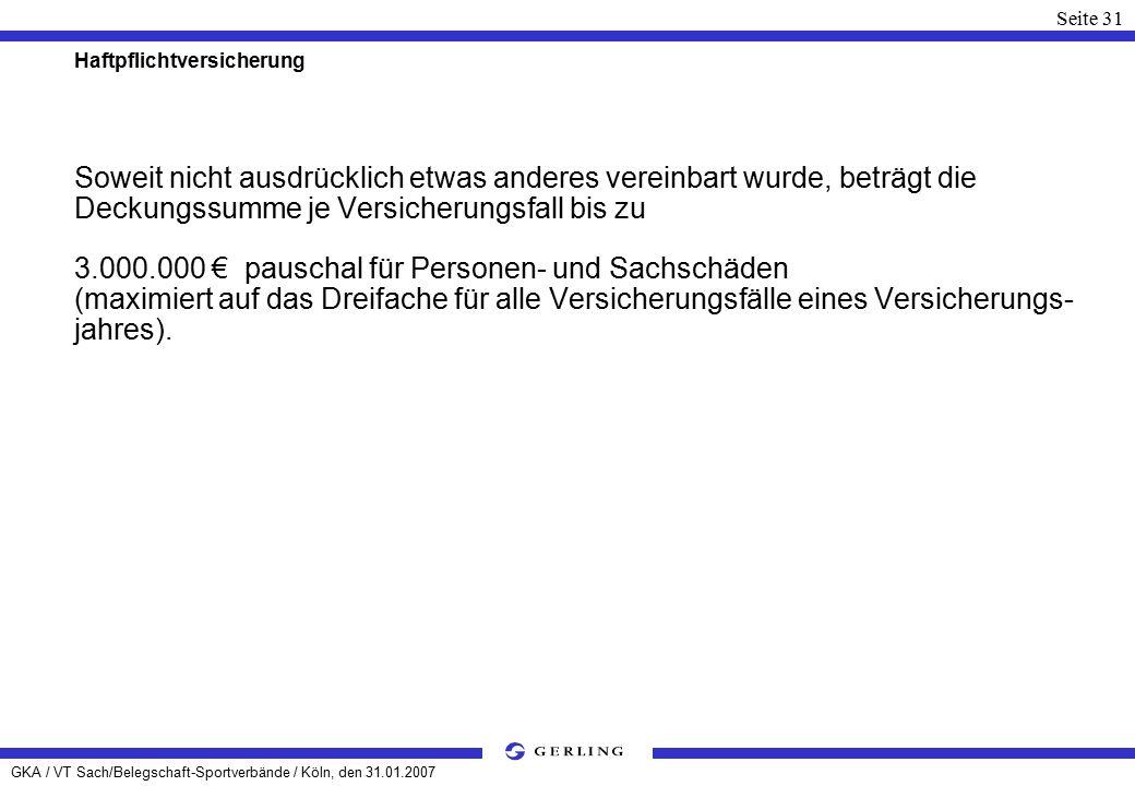 GKA / VT Sach/Belegschaft-Sportverbände / Köln, den 31.01.2007 Seite 31 Haftpflichtversicherung Soweit nicht ausdrücklich etwas anderes vereinbart wurde, beträgt die Deckungssumme je Versicherungsfall bis zu 3.000.000 € pauschal für Personen- und Sachschäden (maximiert auf das Dreifache für alle Versicherungsfälle eines Versicherungs- jahres).