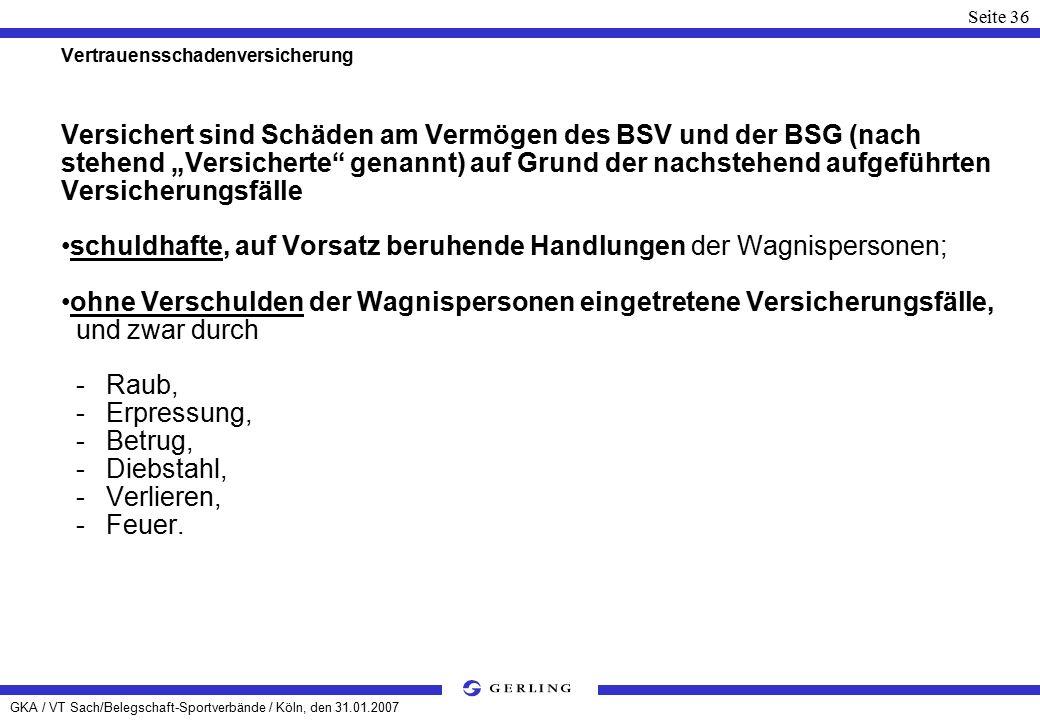"""GKA / VT Sach/Belegschaft-Sportverbände / Köln, den 31.01.2007 Seite 36 Vertrauensschadenversicherung Versichert sind Schäden am Vermögen des BSV und der BSG (nach stehend """"Versicherte genannt) auf Grund der nachstehend aufgeführten Versicherungsfälle schuldhafte, auf Vorsatz beruhende Handlungen der Wagnispersonen; ohne Verschulden der Wagnispersonen eingetretene Versicherungsfälle, und zwar durch - Raub, - Erpressung, - Betrug, - Diebstahl, - Verlieren, - Feuer."""