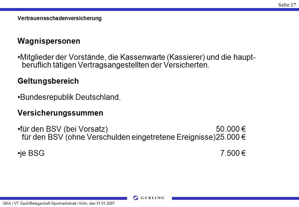 GKA / VT Sach/Belegschaft-Sportverbände / Köln, den 31.01.2007 Seite 37 Vertrauensschadenversicherung Wagnispersonen Mitglieder der Vorstände, die Kassenwarte (Kassierer) und die haupt- beruflich tätigen Vertragsangestellten der Versicherten.
