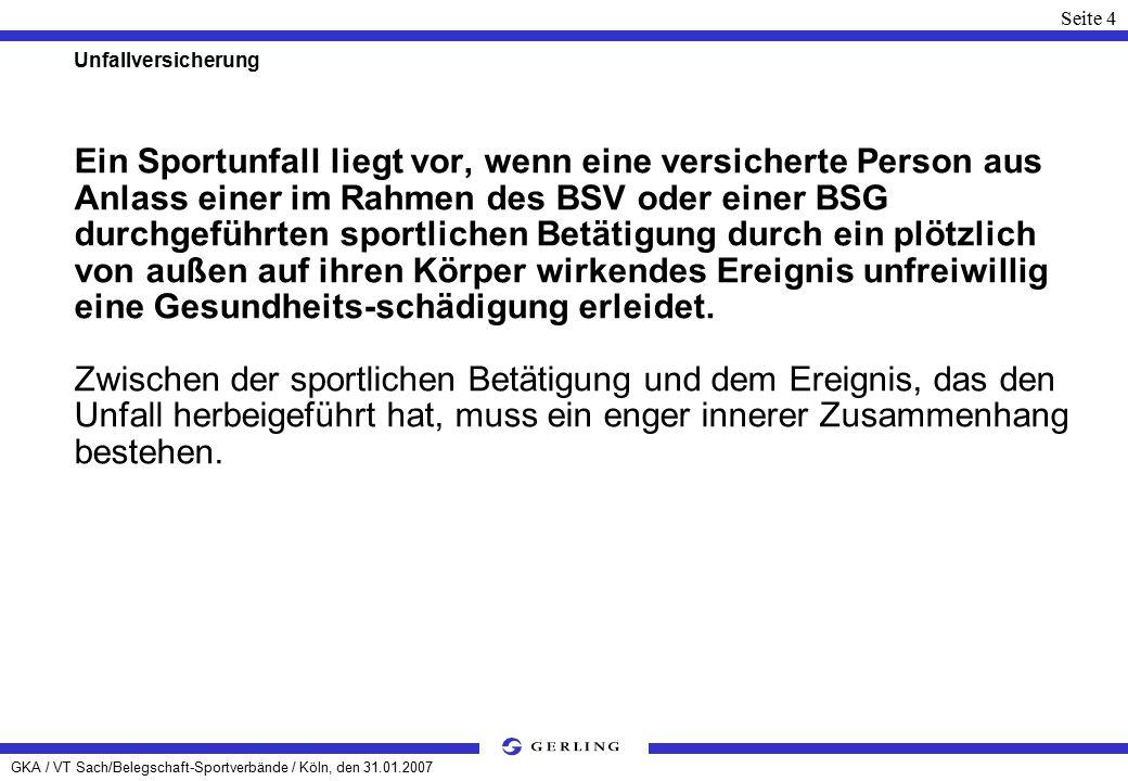 GKA / VT Sach/Belegschaft-Sportverbände / Köln, den 31.01.2007 Seite 4 Unfallversicherung Ein Sportunfall liegt vor, wenn eine versicherte Person aus Anlass einer im Rahmen des BSV oder einer BSG durchgeführten sportlichen Betätigung durch ein plötzlich von außen auf ihren Körper wirkendes Ereignis unfreiwillig eine Gesundheits-schädigung erleidet.