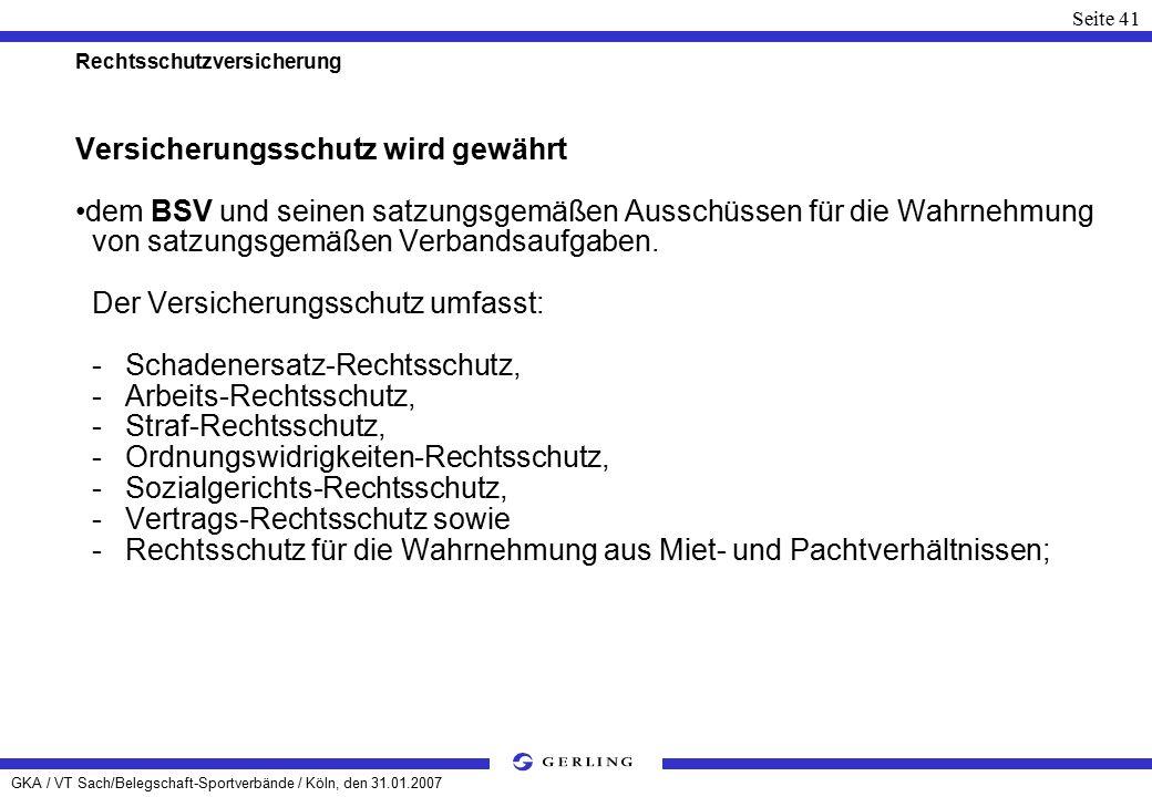 GKA / VT Sach/Belegschaft-Sportverbände / Köln, den 31.01.2007 Seite 41 Rechtsschutzversicherung Versicherungsschutz wird gewährt dem BSV und seinen satzungsgemäßen Ausschüssen für die Wahrnehmung von satzungsgemäßen Verbandsaufgaben.