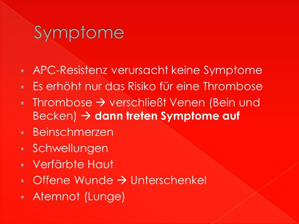  APC-Resistenz verursacht keine Symptome  Es erhöht nur das Risiko für eine Thrombose  Thrombose  verschließt Venen (Bein und Becken)  dann treten Symptome auf  Beinschmerzen  Schwellungen  Verfärbte Haut  Offene Wunde  Unterschenkel  Atemnot (Lunge)