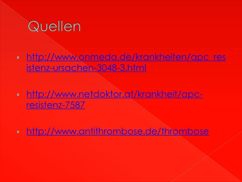  http://www.onmeda.de/krankheiten/apc_res istenz-ursachen-3048-3.html http://www.onmeda.de/krankheiten/apc_res istenz-ursachen-3048-3.html  http://www.netdoktor.at/krankheit/apc- resistenz-7587 http://www.netdoktor.at/krankheit/apc- resistenz-7587  http://www.antithrombose.de/thrombose http://www.antithrombose.de/thrombose
