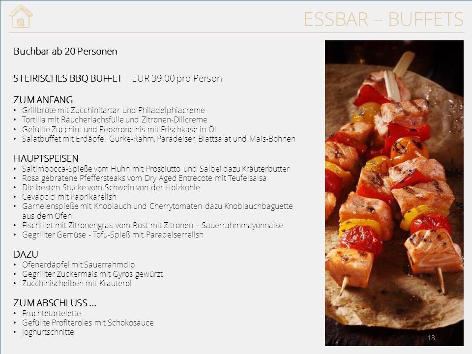 ESSBAR – BUFFETS Buchbar ab 20 Personen STEIRISCHES BBQ BUFFET ZUM ANFANG Grillbrote mit Zucchinitartar und Philadelphiacreme Tortilla mit Räucherlachsfülle und Zitronen-Dillcreme Gefüllte Zucchini und Peperoncinis mit Frischkäse in Öl Salatbuffet mit Erdäpfel, Gurke-Rahm, Paradeiser, Blattsalat und Mais-Bohnen HAUPTSPEISEN Saltimbocca-Spieße vom Huhn mit Prosciutto und Salbei dazu Kräuterbutter Rosa gebratene Pfeffersteaks vom Dry Aged Entrecote mit Teufelsalsa Die besten Stücke vom Schwein von der Holzkohle Cevapcici mit Paprikarelish Garnelenspieße mit Knoblauch und Cherrytomaten dazu Knoblauchbaguette aus dem Ofen Fischfilet mit Zitronengras vom Rost mit Zitronen – Sauerrahmmayonnaise Gegrillter Gemüse - Tofu-Spieß mit Paradeiserrelish DAZU Ofenerdäpfel mit Sauerrahmdip Gegrillter Zuckermais mit Gyros gewürzt Zucchinischeiben mit Kräuteröl ZUM ABSCHLUSS...