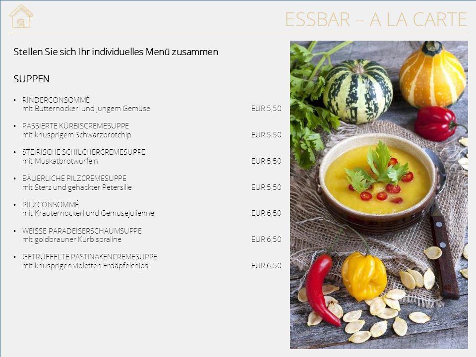 ESSBAR – A LA CARTE SUPPEN RINDERCONSOMMÉ mit Butternockerl und jungem GemüseEUR 5,50 PASSIERTE KÜRBISCREMESUPPE mit knusprigem SchwarzbrotchipEUR 5,50 STEIRISCHE SCHILCHERCREMESUPPE mit MuskatbrotwürfelnEUR 5,50 BÄUERLICHE PILZCREMESUPPE mit Sterz und gehackter PetersilieEUR 5,50 PILZCONSOMMÉ mit Kräuternockerl und GemüsejulienneEUR 6,50 WEISSE PARADEISERSCHAUMSUPPE mit goldbrauner KürbispralineEUR 6,50 GETRÜFFELTE PASTINAKENCREMESUPPE mit knusprigen violetten ErdäpfelchipsEUR 6,50 Stellen Sie sich Ihr individuelles Menü zusammen 24