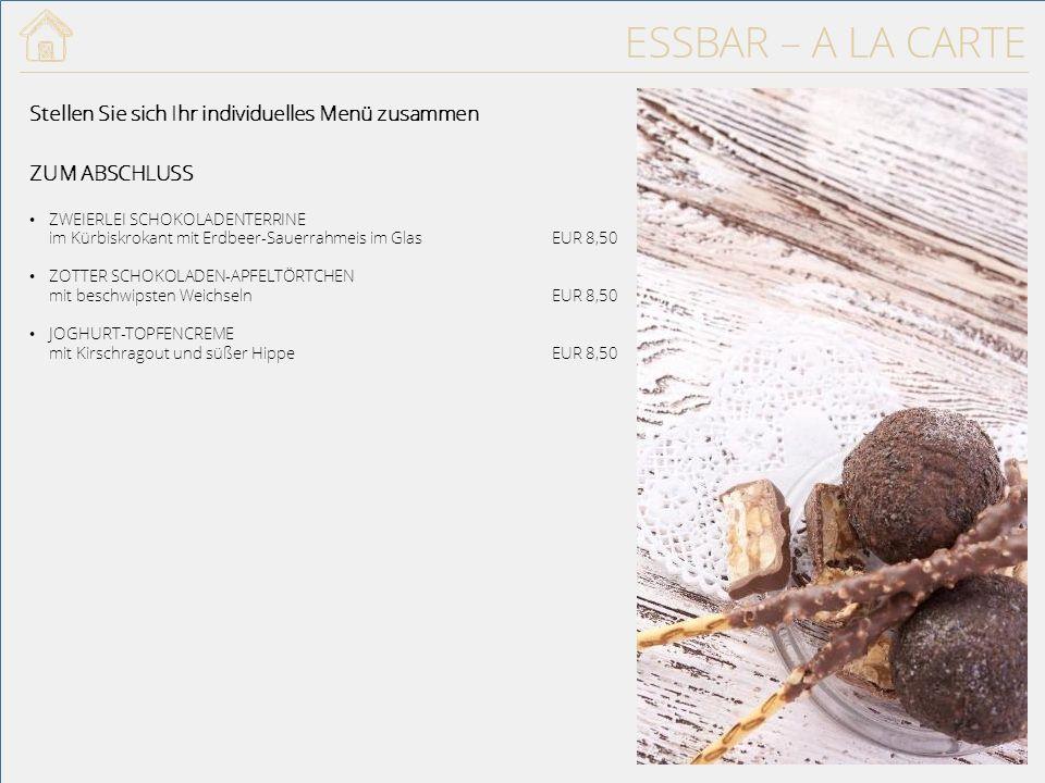ESSBAR – A LA CARTE ZUM ABSCHLUSS ZWEIERLEI SCHOKOLADENTERRINE im Kürbiskrokant mit Erdbeer-Sauerrahmeis im GlasEUR 8,50 ZOTTER SCHOKOLADEN-APFELTÖRTCHEN mit beschwipsten WeichselnEUR 8,50 JOGHURT-TOPFENCREME mit Kirschragout und süßer HippeEUR 8,50 Stellen Sie sich Ihr individuelles Menü zusammen 27