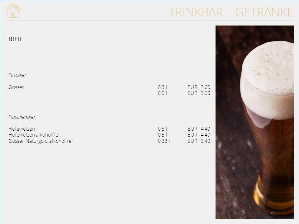 TRINKBAR – GETRÄNKE BIER Fassbier Gösser0,3 lEUR 3,60 0,5 lEUR 3,90 Flaschenbier Hefeweizen0,5 lEUR 4,40 Hefeweizen alkoholfrei0,5 lEUR 4,40 Gösser Naturgold alkoholfrei0,33 lEUR 3,40 32