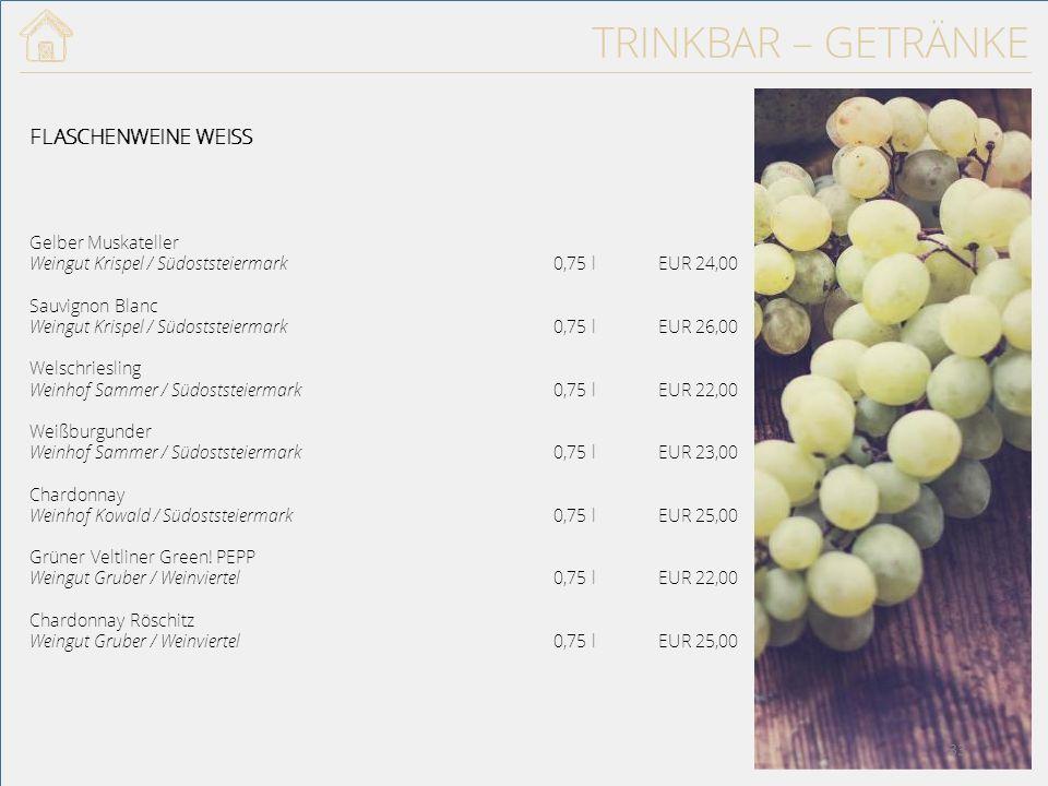TRINKBAR – GETRÄNKE FLASCHENWEINE WEISS Gelber Muskateller Weingut Krispel / Südoststeiermark 0,75 lEUR 24,00 Sauvignon Blanc Weingut Krispel / Südoststeiermark0,75 lEUR 26,00 Welschriesling Weinhof Sammer / Südoststeiermark0,75 lEUR 22,00 Weißburgunder Weinhof Sammer / Südoststeiermark0,75 lEUR 23,00 Chardonnay Weinhof Kowald / Südoststeiermark0,75 lEUR 25,00 Grüner Veltliner Green.