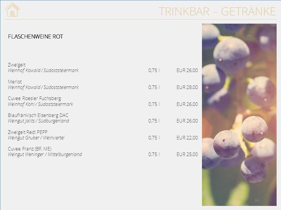 TRINKBAR – GETRÄNKE FLASCHENWEINE ROT Zweigelt Weinhof Kowald / Südoststeiermark0,75 lEUR 26,00 Merlot Weinhof Kowald / Südoststeiermark0,75 lEUR 28,00 Cuvee Roesler Fuchsberg Weinhof Kohl / Südoststeiermark0,75 lEUR 26,00 Blaufränkisch Eisenberg DAC Weingut Jalits / Südburgenland0,75 lEUR 26,00 Zweigelt Red.