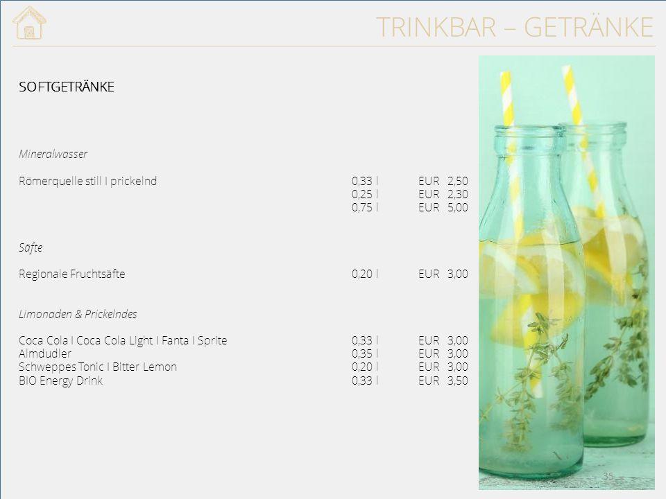 TRINKBAR – GETRÄNKE SOFTGETRÄNKE Mineralwasser Römerquelle still I prickelnd 0,33 l EUR 2,50 0,25 lEUR 2,30 0,75 l EUR 5,00 Säfte Regionale Fruchtsäfte0,20 lEUR 3,00 Limonaden & Prickelndes Coca Cola I Coca Cola Light I Fanta I Sprite0,33 lEUR 3,00 Almdudler0,35 lEUR 3,00 Schweppes Tonic I Bitter Lemon0,20 lEUR 3,00 BIO Energy Drink0,33 lEUR 3,50 35