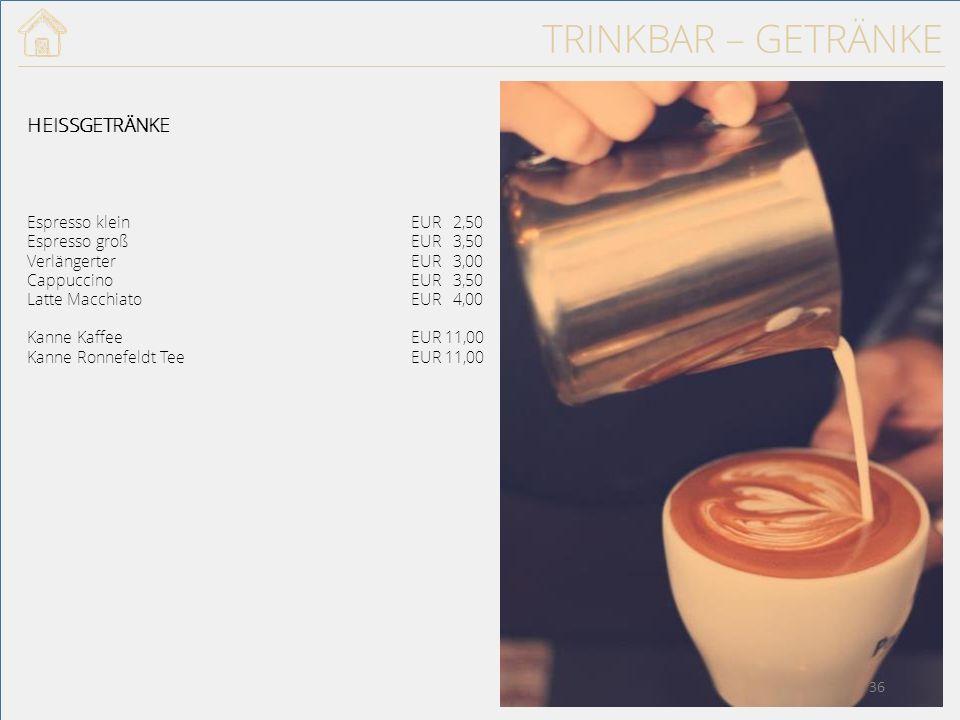 TRINKBAR – GETRÄNKE HEISSGETRÄNKE Espresso kleinEUR 2,50 Espresso großEUR 3,50 VerlängerterEUR 3,00 CappuccinoEUR 3,50 Latte MacchiatoEUR 4,00 Kanne Kaffee EUR 11,00 Kanne Ronnefeldt TeeEUR 11,00 36