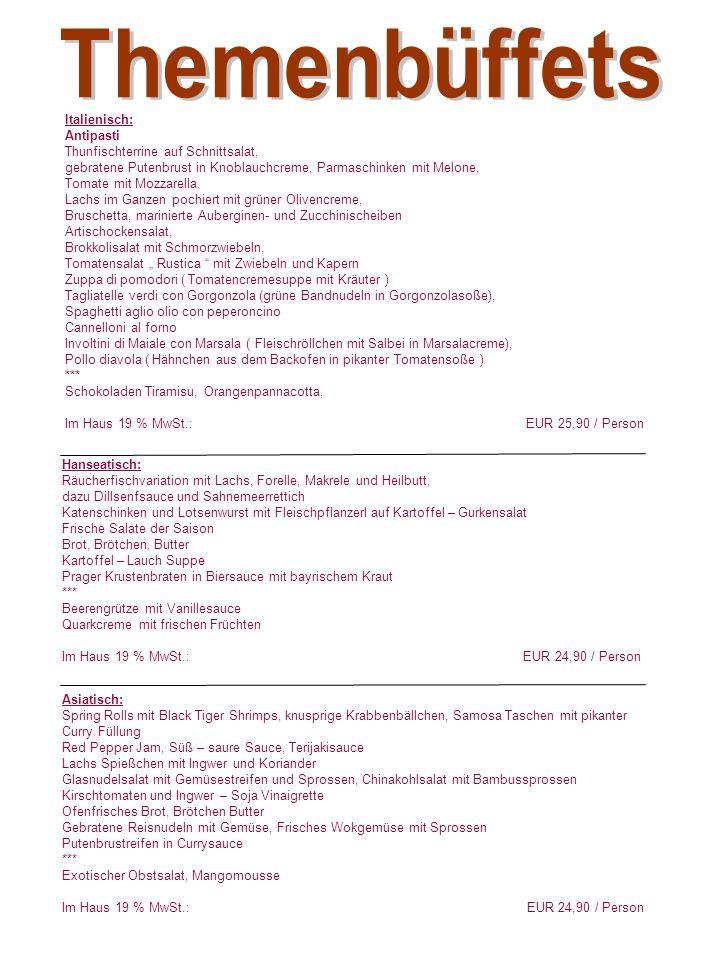 """Italienisch: Antipasti Thunfischterrine auf Schnittsalat, gebratene Putenbrust in Knoblauchcreme, Parmaschinken mit Melone, Tomate mit Mozzarella, Lachs im Ganzen pochiert mit grüner Olivencreme, Bruschetta, marinierte Auberginen- und Zucchinischeiben Artischockensalat, Brokkolisalat mit Schmorzwiebeln, Tomatensalat """" Rustica mit Zwiebeln und Kapern Zuppa di pomodori ( Tomatencremesuppe mit Kräuter ) Tagliatelle verdi con Gorgonzola (grüne Bandnudeln in Gorgonzolasoße), Spaghetti aglio olio con peperoncino Cannelloni al forno Involtini di Maiale con Marsala ( Fleischröllchen mit Salbei in Marsalacreme), Pollo diavola ( Hähnchen aus dem Backofen in pikanter Tomatensoße ) *** Schokoladen Tiramisu, Orangenpannacotta, Im Haus 19 % MwSt.: EUR 25,90 / Person Hanseatisch: Räucherfischvariation mit Lachs, Forelle, Makrele und Heilbutt, dazu Dillsenfsauce und Sahnemeerrettich Katenschinken und Lotsenwurst mit Fleischpflanzerl auf Kartoffel – Gurkensalat Frische Salate der Saison Brot, Brötchen, Butter Kartoffel – Lauch Suppe Prager Krustenbraten in Biersauce mit bayrischem Kraut *** Beerengrütze mit Vanillesauce Quarkcreme mit frischen Früchten Im Haus 19 % MwSt.: EUR 24,90 / Person Asiatisch: Spring Rolls mit Black Tiger Shrimps, knusprige Krabbenbällchen, Samosa Taschen mit pikanter Curry Füllung Red Pepper Jam, Süß – saure Sauce, Terijakisauce Lachs Spießchen mit Ingwer und Koriander Glasnudelsalat mit Gemüsestreifen und Sprossen, Chinakohlsalat mit Bambussprossen Kirschtomaten und Ingwer – Soja Vinaigrette Ofenfrisches Brot, Brötchen Butter Gebratene Reisnudeln mit Gemüse, Frisches Wokgemüse mit Sprossen Putenbrustreifen in Currysauce *** Exotischer Obstsalat, Mangomousse Im Haus 19 % MwSt.: EUR 24,90 / Person"""