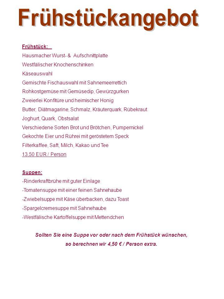 Frühstück: Hausmacher Wurst- & Aufschnittplatte Westfälischer Knochenschinken Käseauswahl Gemischte Fischauswahl mit Sahnemeerrettich Rohkostgemüse mit Gemüsedip, Gewürzgurken Zweierlei Konfitüre und heimischer Honig Butter, Diätmagarine, Schmalz, Kräuterquark, Rübekraut Joghurt, Quark, Obstsalat Verschiedene Sorten Brot und Brötchen, Pumpernickel Gekochte Eier und Rührei mit geröstetem Speck Filterkaffee, Saft, Milch, Kakao und Tee 13,50 EUR / Person Suppen: -Rinderkraftbrühe mit guter Einlage -Tomatensuppe mit einer feinen Sahnehaube -Zwiebelsuppe mit Käse überbacken, dazu Toast -Spargelcremesuppe mit Sahnehaube -Westfälische Kartoffelsuppe mit Mettendchen Sollten Sie eine Suppe vor oder nach dem Frühstück wünschen, so berechnen wir 4,50 € / Person extra.