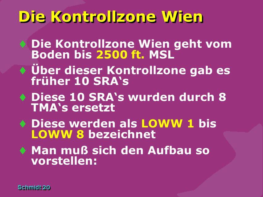 Schmidt 20 Die Kontrollzone Wien  Die Kontrollzone Wien geht vom Boden bis 2500 ft. MSL  Über dieser Kontrollzone gab es früher 10 SRA's  Diese 10