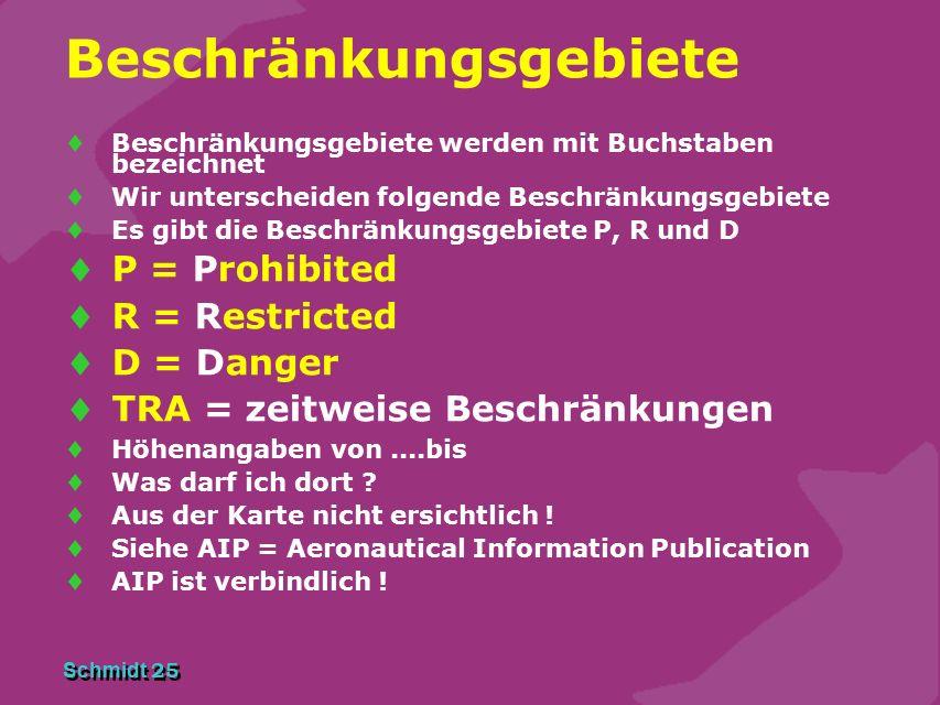 Schmidt 25 Beschränkungsgebiete  Beschränkungsgebiete werden mit Buchstaben bezeichnet  Wir unterscheiden folgende Beschränkungsgebiete  Es gibt die Beschränkungsgebiete P, R und D  P = Prohibited  R = Restricted  D = Danger  TRA = zeitweise Beschränkungen  Höhenangaben von....bis  Was darf ich dort .