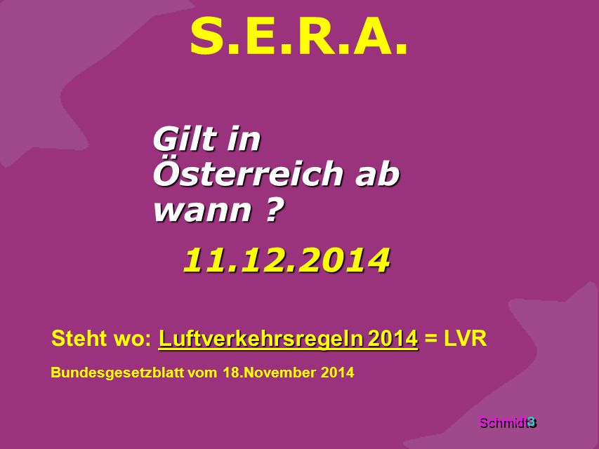 Schmidt 3 S.E.R.A. Gilt in Österreich ab wann ? 11.12.2014 Luftverkehrsregeln 2014 Steht wo: Luftverkehrsregeln 2014 = LVR Bundesgesetzblatt vom 18.No