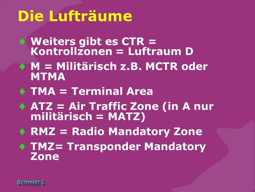 Schmidt 5 Die Lufträume  Weiters gibt es CTR = Kontrollzonen = Luftraum D  M = Militärisch z.B. MCTR oder MTMA  TMA = Terminal Area  ATZ = Air Tra