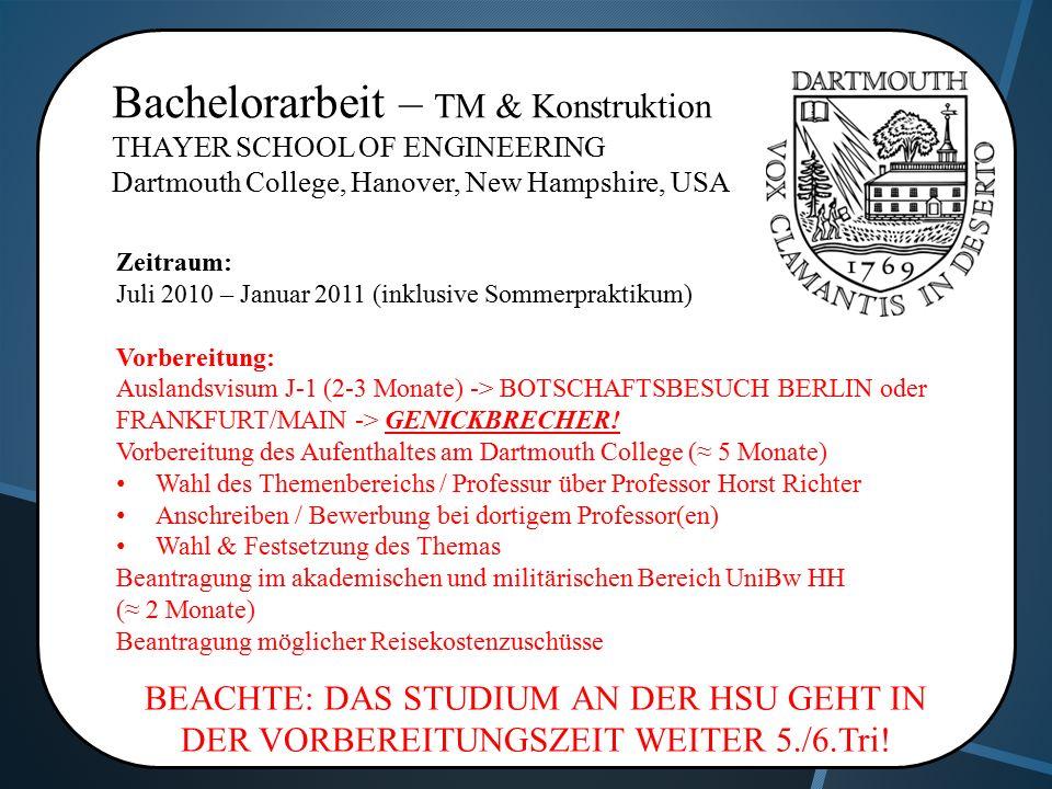 Bachelorarbeit – TM & Konstruktion THAYER SCHOOL OF ENGINEERING Dartmouth College, Hanover, New Hampshire, USA Zeitraum: Juli 2010 – Januar 2011 (inklusive Sommerpraktikum) Vorbereitung: Auslandsvisum J-1 (2-3 Monate) -> BOTSCHAFTSBESUCH BERLIN oder FRANKFURT/MAIN -> GENICKBRECHER.