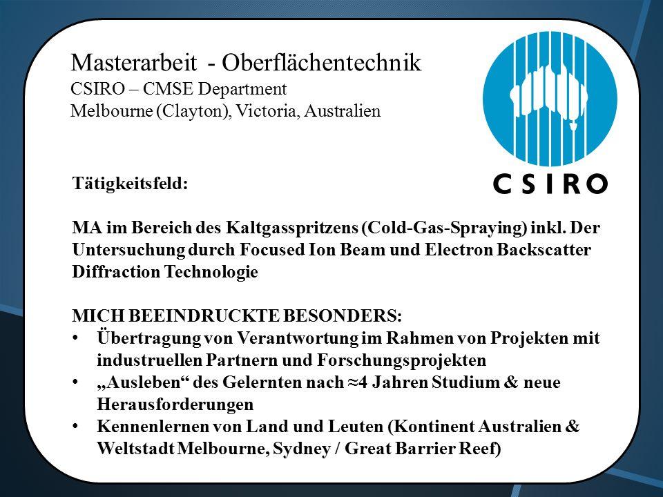 Masterarbeit - Oberflächentechnik CSIRO – CMSE Department Melbourne (Clayton), Victoria, Australien Tätigkeitsfeld: MA im Bereich des Kaltgasspritzens (Cold-Gas-Spraying) inkl.
