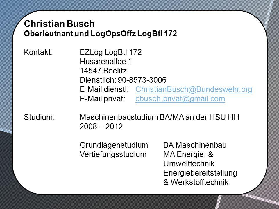 Christian Busch Oberleutnant und LogOpsOffz LogBtl 172 Kontakt: EZLog LogBtl 172 Husarenallee 1 14547 Beelitz Dienstlich: 90-8573-3006 E-Mail dienstl:ChristianBusch@Bundeswehr.orgChristianBusch@Bundeswehr.org E-Mail privat:cbusch.privat@gmail.comcbusch.privat@gmail.com Studium:Maschinenbaustudium BA/MA an der HSU HH 2008 – 2012 GrundlagenstudiumBA Maschinenbau VertiefungsstudiumMA Energie- & Umwelttechnik Energiebereitstellung & Werkstofftechnik