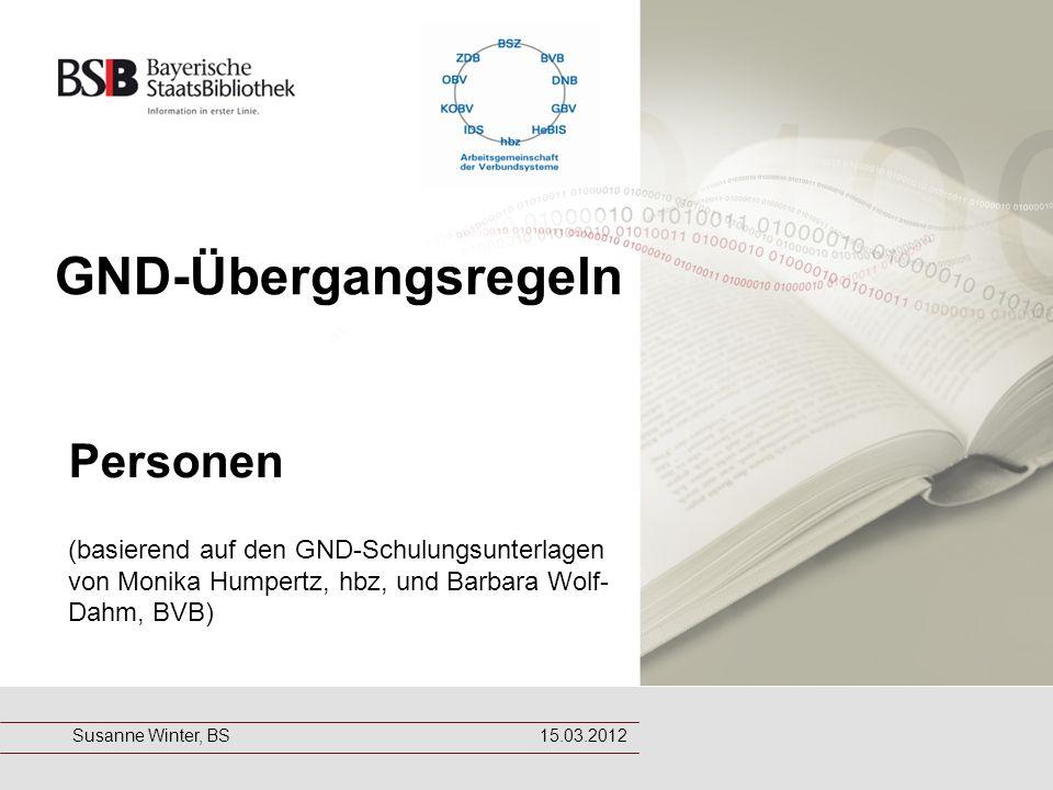 GND-Übergangsregeln Personen (basierend auf den GND-Schulungsunterlagen von Monika Humpertz, hbz, und Barbara Wolf- Dahm, BVB) Susanne Winter, BS 15.03.2012