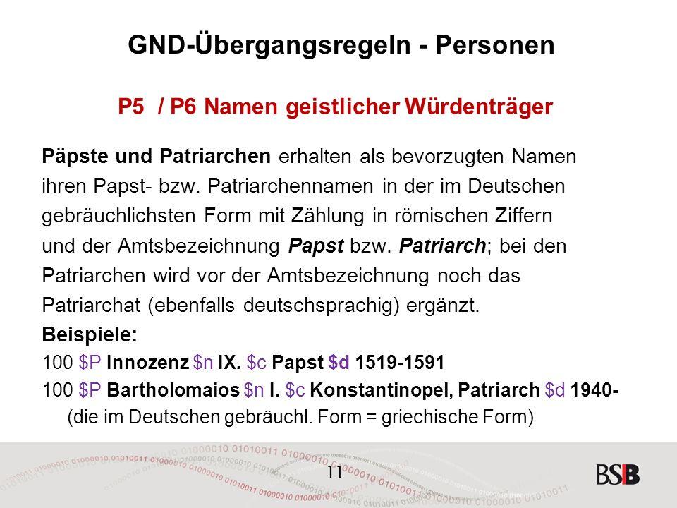 11 GND-Übergangsregeln - Personen P5 / P6 Namen geistlicher Würdenträger Päpste und Patriarchen erhalten als bevorzugten Namen ihren Papst- bzw.
