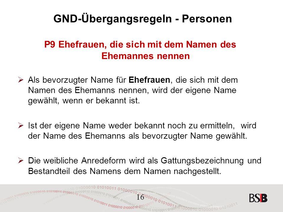 16 GND-Übergangsregeln - Personen P9 Ehefrauen, die sich mit dem Namen des Ehemannes nennen  Als bevorzugter Name für Ehefrauen, die sich mit dem Namen des Ehemanns nennen, wird der eigene Name gewählt, wenn er bekannt ist.