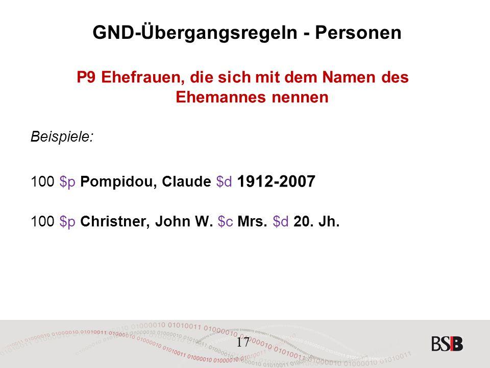 17 GND-Übergangsregeln - Personen P9 Ehefrauen, die sich mit dem Namen des Ehemannes nennen Beispiele: 100 $p Pompidou, Claude $d 1912-2007 100 $p Christner, John W.