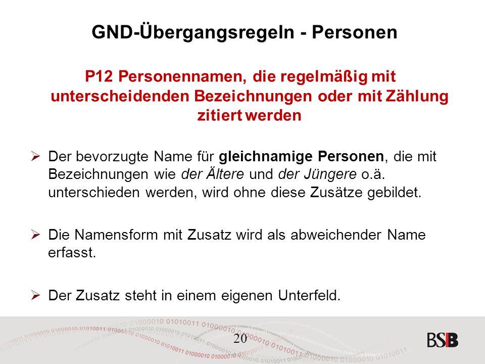 20 GND-Übergangsregeln - Personen P12 Personennamen, die regelmäßig mit unterscheidenden Bezeichnungen oder mit Zählung zitiert werden  Der bevorzugte Name für gleichnamige Personen, die mit Bezeichnungen wie der Ältere und der Jüngere o.ä.