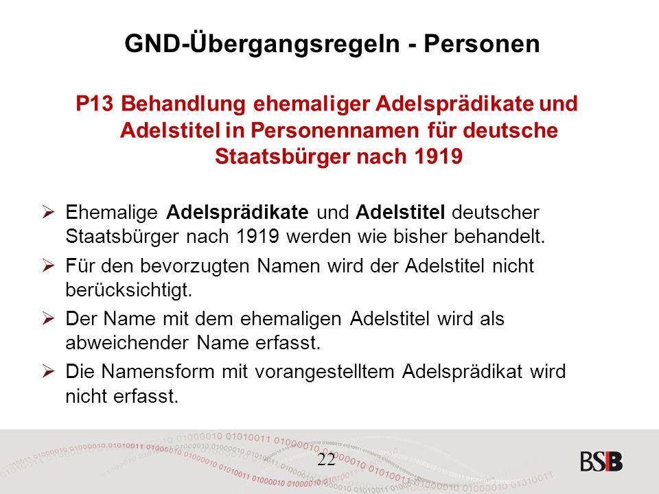 22 GND-Übergangsregeln - Personen P13 Behandlung ehemaliger Adelsprädikate und Adelstitel in Personennamen für deutsche Staatsbürger nach 1919  Ehemalige Adelsprädikate und Adelstitel deutscher Staatsbürger nach 1919 werden wie bisher behandelt.