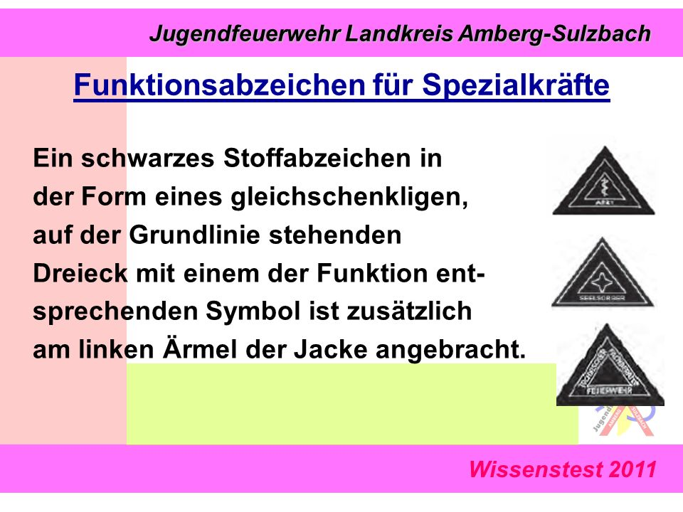 Jugendfeuerwehr Landkreis Amberg-Sulzbach Jugendfeuerwehr Landkreis Amberg-Sulzbach Wissenstest 2011 Funktionsabzeichen für Spezialkräfte Ein schwarzes Stoffabzeichen in der Form eines gleichschenkligen, auf der Grundlinie stehenden Dreieck mit einem der Funktion ent- sprechenden Symbol ist zusätzlich am linken Ärmel der Jacke angebracht.