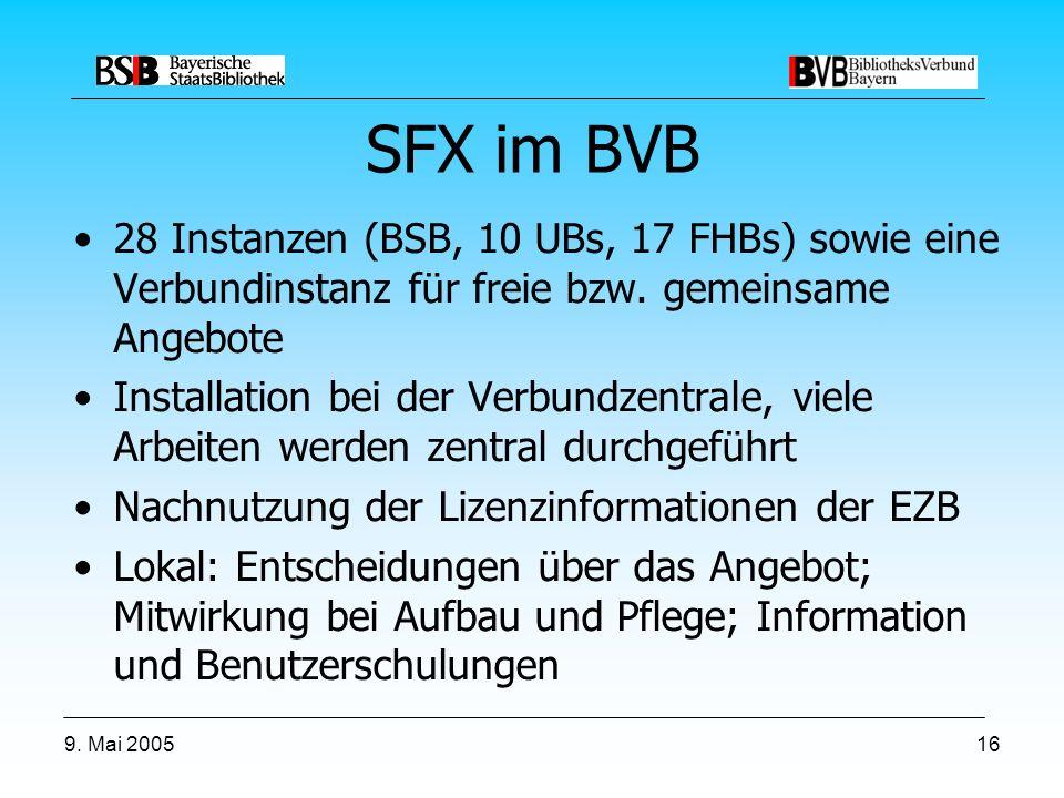 9. Mai 200516 SFX im BVB 28 Instanzen (BSB, 10 UBs, 17 FHBs) sowie eine Verbundinstanz für freie bzw. gemeinsame Angebote Installation bei der Verbund