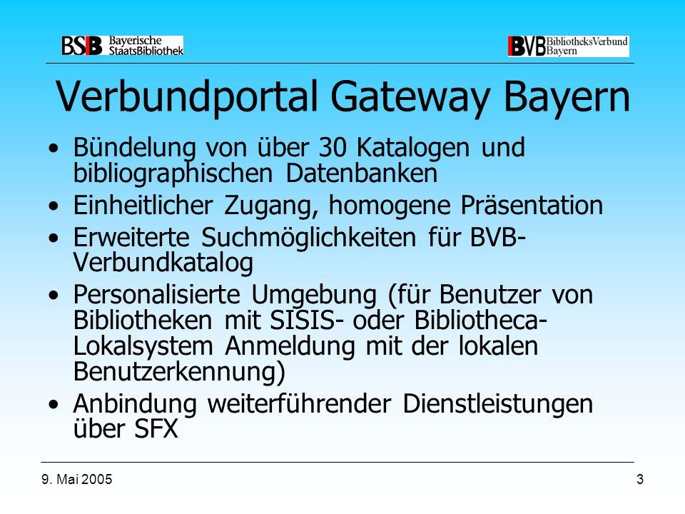 9. Mai 20053 Verbundportal Gateway Bayern Bündelung von über 30 Katalogen und bibliographischen Datenbanken Einheitlicher Zugang, homogene Präsentatio