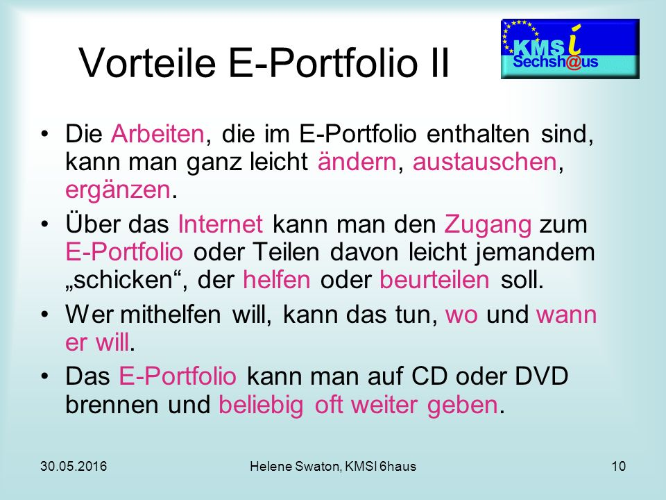 30.05.2016Helene Swaton, KMSI 6haus10 Vorteile E-Portfolio II Die Arbeiten, die im E-Portfolio enthalten sind, kann man ganz leicht ändern, austauschen, ergänzen.