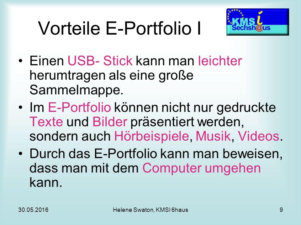 30.05.2016Helene Swaton, KMSI 6haus9 Vorteile E-Portfolio I Einen USB- Stick kann man leichter herumtragen als eine große Sammelmappe.