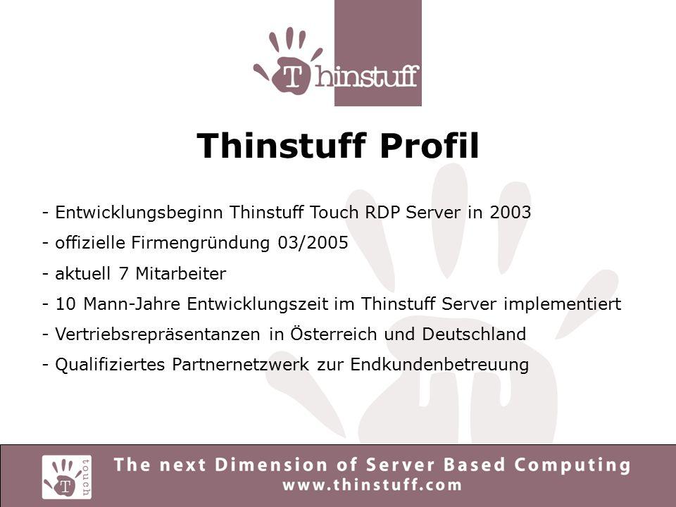 Thinstuff Profil - Entwicklungsbeginn Thinstuff Touch RDP Server in 2003 - offizielle Firmengründung 03/2005 - aktuell 7 Mitarbeiter - 10 Mann-Jahre Entwicklungszeit im Thinstuff Server implementiert - Vertriebsrepräsentanzen in Österreich und Deutschland - Qualifiziertes Partnernetzwerk zur Endkundenbetreuung