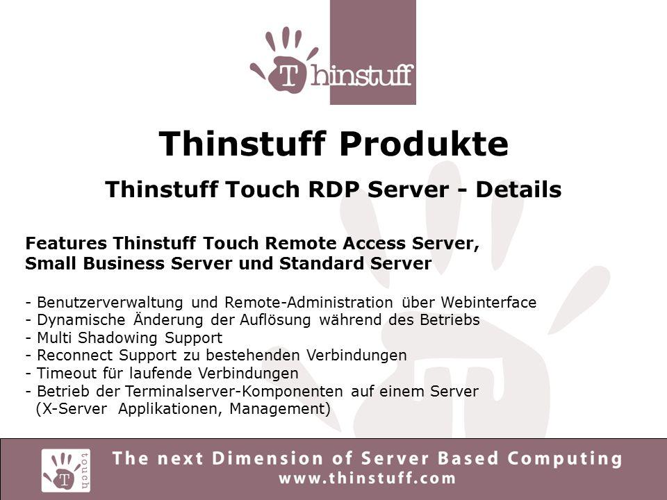 Thinstuff Produkte Thinstuff Touch RDP Server - Details Features Thinstuff Touch Enterprise Server - Alle Features von Remote Access Server, Small Business Server und Standard Server - Clustering der Serverkomponenten: Trennung von X-Server, Applikationen und Management auf eigene Server - Loadbalancing - Zentrale Verwaltung aller Clusterapplikationen über Webinterface