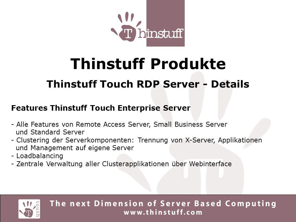 Thinstuff Produkte Thinstuff Touch RDP Server - Vorteile - Höchstmass an IT-Sicherheit durch Server Based Computing Technologie - Kostensenkung durch Verwendung von UNIX/Linux Applikationen - Vorteile aller SBC-Serverwelten technologisch perfekt kombiniert - Administration der Thinstuff Touch RDP-Server durch intuitives Webinterface - Verwendung von RDP als De-facto-Standard