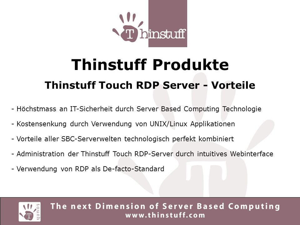 Thinstuff Produkte Thinstuff Touch RDP Server - Vorteile - Höchstmass an IT-Sicherheit durch Server Based Computing Technologie - Kostensenkung durch