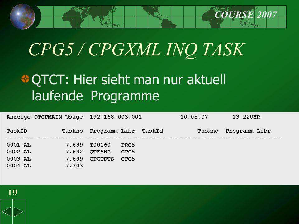 COURSE 2007 19 CPG5 / CPGXML INQ TASK QTCT: Hier sieht man nur aktuell laufende Programme Anzeige QTCPMAIN Usage 192.168.003.001 10.05.07 13.22UHR TaskID Taskno Programm Libr TaskId Taskno Programm Libr ------------------------------------------------------------------------------- 0001 AL 7.689 T00160 PRG5 0002 AL 7.692 QTFANZ CPG5 0003 AL 7.699 CPGTDTS CPG5 0004 AL 7.703