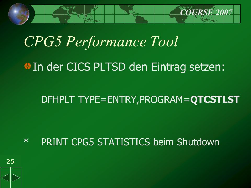 COURSE 2007 25 CPG5 Performance Tool In der CICS PLTSD den Eintrag setzen: DFHPLT TYPE=ENTRY,PROGRAM=QTCSTLST * PRINT CPG5 STATISTICS beim Shutdown